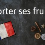 French phrase of the day: Porter ses fruits