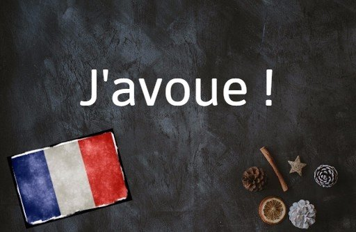 French phrase of the day: J'avoue !