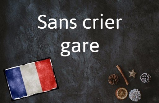 French phrase of the day: Sans crier gare