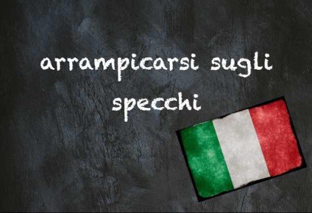 Italian expression of the day: 'Arrampicarsi sugli specchi'
