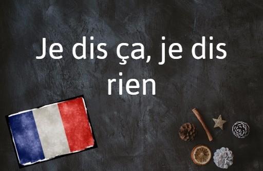 French phrase of the day: Je dis ça, je dis rien