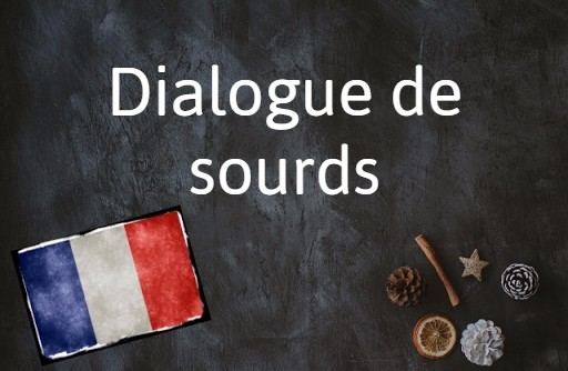 French phrase of the day: Dialogue de sourds