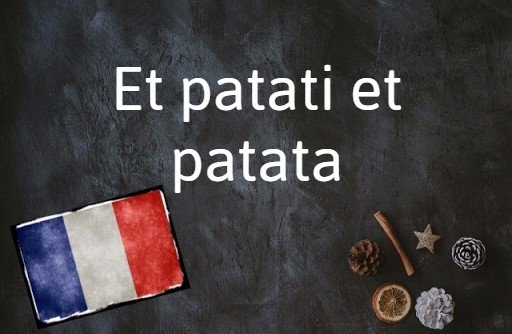French phrase of the day: Et patati et patata